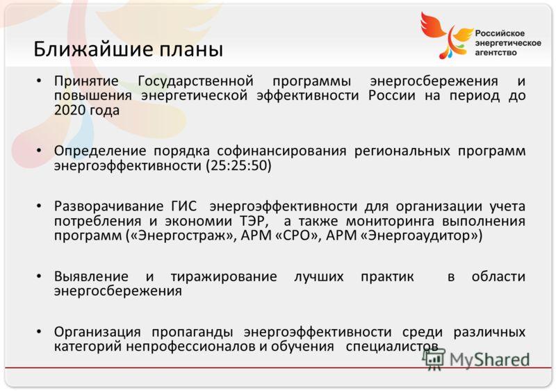 Российское энергетическое агентство Ближайшие планы Принятие Государственной программы энергосбережения и повышения энергетической эффективности России на период до 2020 года Определение порядка софинансирования региональных программ энергоэффективно
