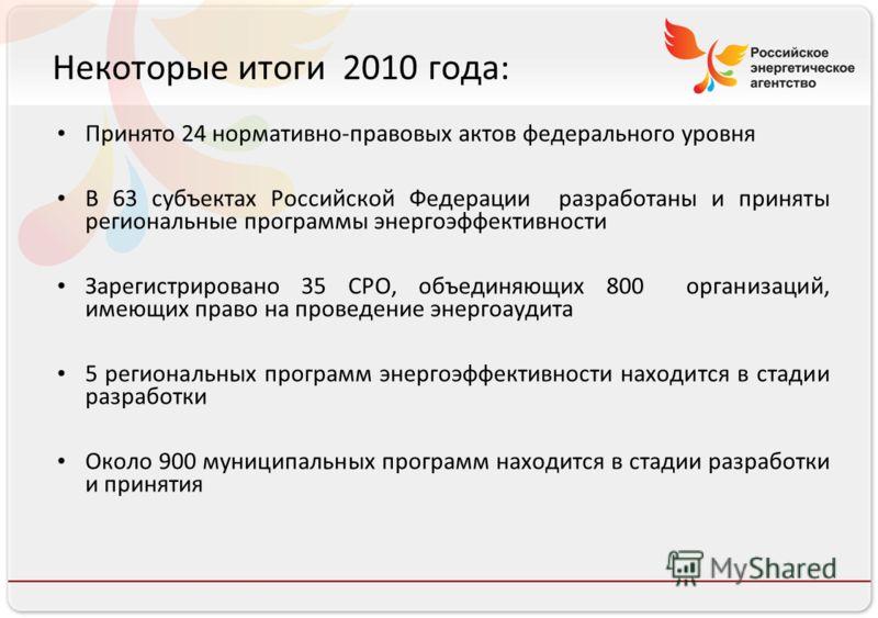 Российское энергетическое агентство Некоторые итоги 2010 года: Принято 24 нормативно-правовых актов федерального уровня В 63 субъектах Российской Федерации разработаны и приняты региональные программы энергоэффективности Зарегистрировано 35 СРО, объе