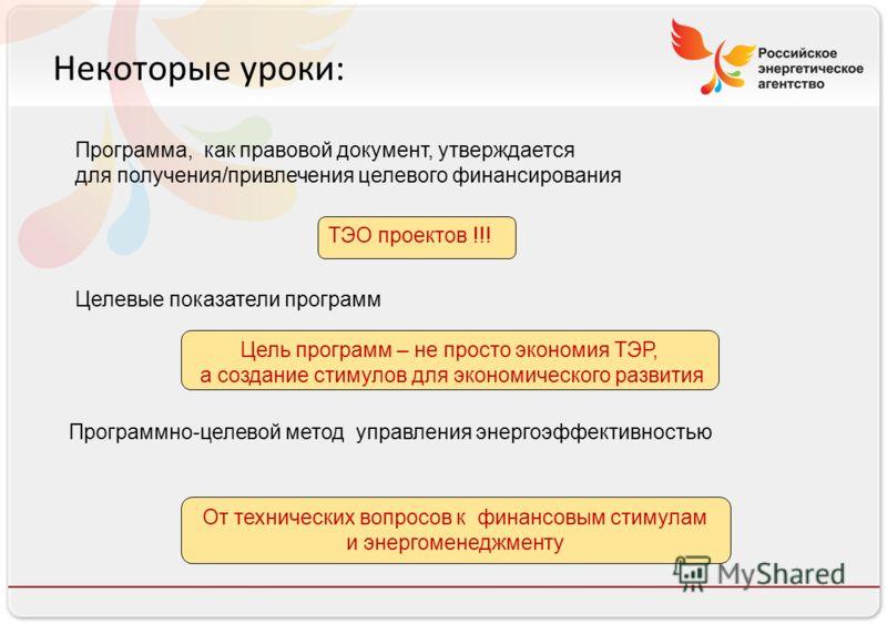 Российское энергетическое агентство Некоторые уроки: ТЭО проектов !!! Цель программ – не просто экономия ТЭР, а создание стимулов для экономического развития От технических вопросов к финансовым стимулам и энергоменеджменту Программа, как правовой до