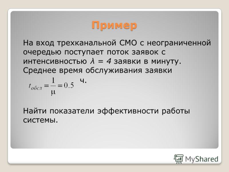 Пример На вход трехканальной СМО с неограниченной очередью поступает поток заявок с интенсивностью λ = 4 заявки в минуту. Среднее время обслуживания заявки ч. Найти показатели эффективности работы системы.