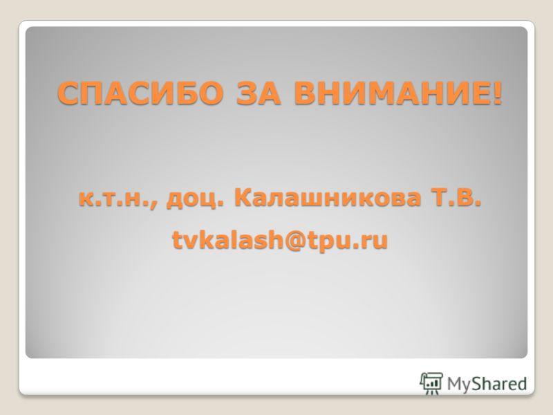 СПАСИБО ЗА ВНИМАНИЕ! к.т.н., доц. Калашникова Т.В. tvkalash@tpu.ru