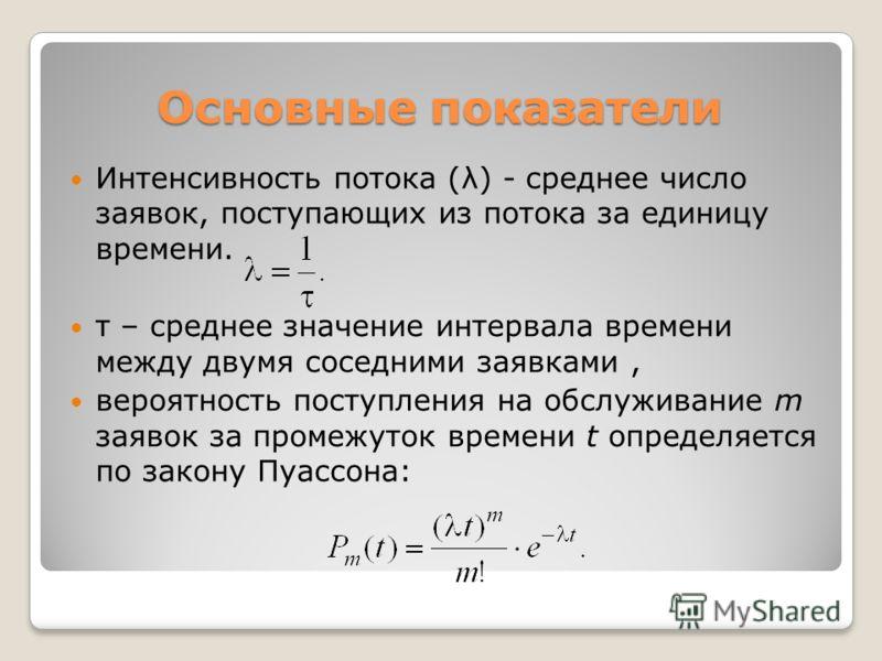 Основные показатели Интенсивность потока (λ) - среднее число заявок, поступающих из потока за единицу времени. τ – среднее значение интервала времени между двумя соседними заявками, вероятность поступления на обслуживание m заявок за промежуток време