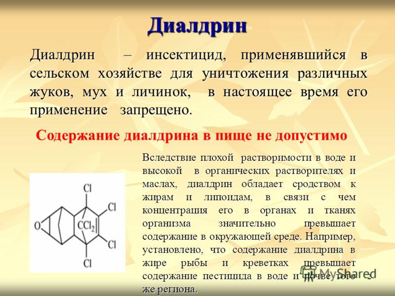 2 Диалдрин Диалдрин – инсектицид, применявшийся в сельском хозяйстве для уничтожения различных жуков, мух и личинок, в настоящее время его применение запрещено. Диалдрин – инсектицид, применявшийся в сельском хозяйстве для уничтожения различных жуков