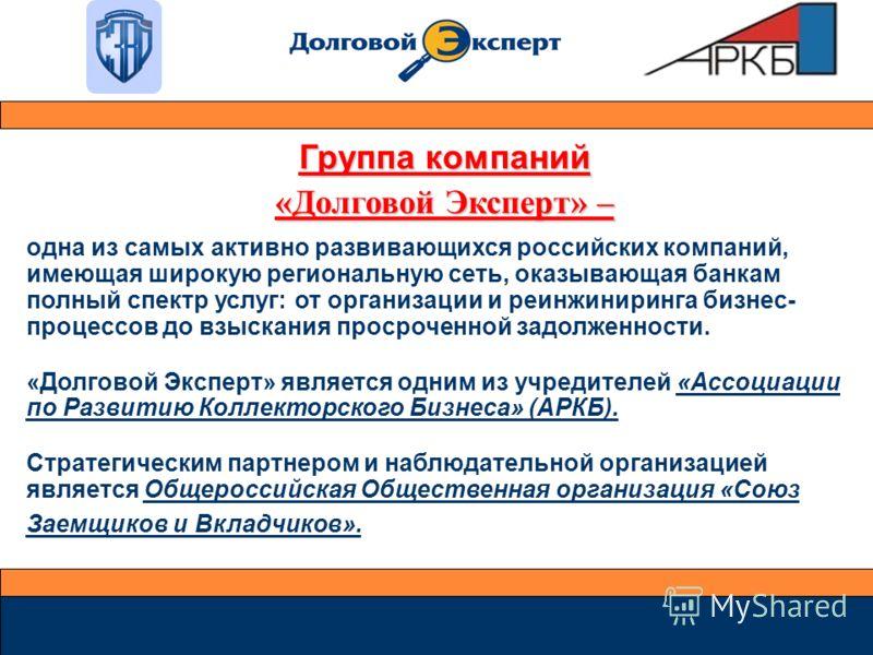 Группа компаний «Долговой Эксперт» – одна из самых активно развивающихся российских компаний, имеющая широкую региональную сеть, оказывающая банкам полный спектр услуг: от организации и реинжиниринга бизнес- процессов до взыскания просроченной задолж