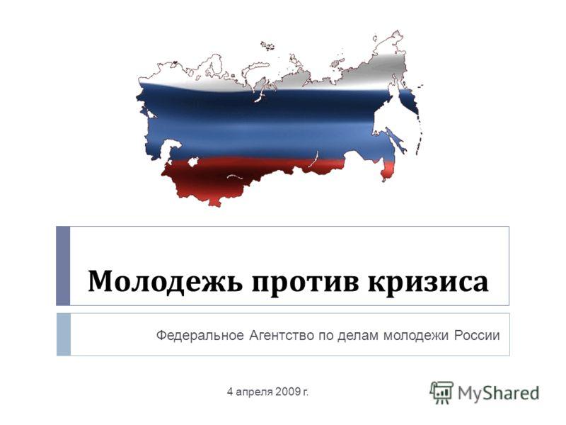 Молодежь против кризиса 4 апреля 2009 г. Федеральное Агентство по делам молодежи России