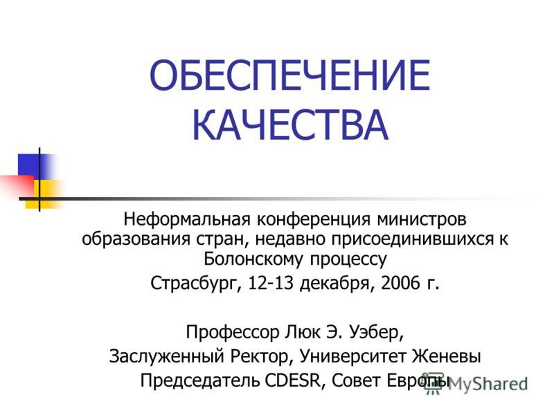 ОБЕСПЕЧЕНИЕ КАЧЕСТВА Неформальная конференция министров образования стран, недавно присоединившихся к Болонскому процессу Страсбург, 12-13 декабря, 2006 г. Профессор Люк Э. Уэбер, Заслуженный Ректор, Университет Женевы Председатель CDESR, Совет Европ