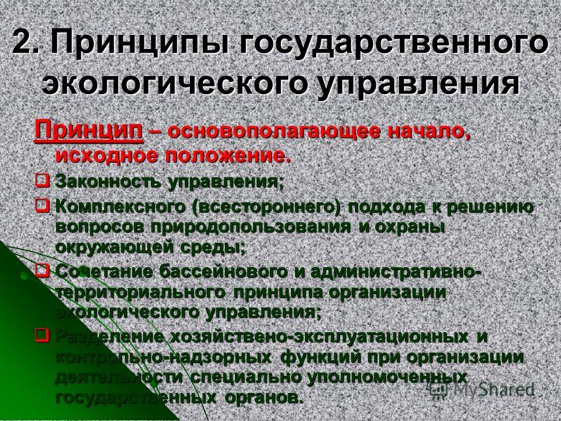 2. Принципы государственного экологического управления Принцип – основополагающее начало, исходное положение. Законность управления; Законность управления; Комплексного (всестороннего) подхода к решению вопросов природопользования и охраны окружающей