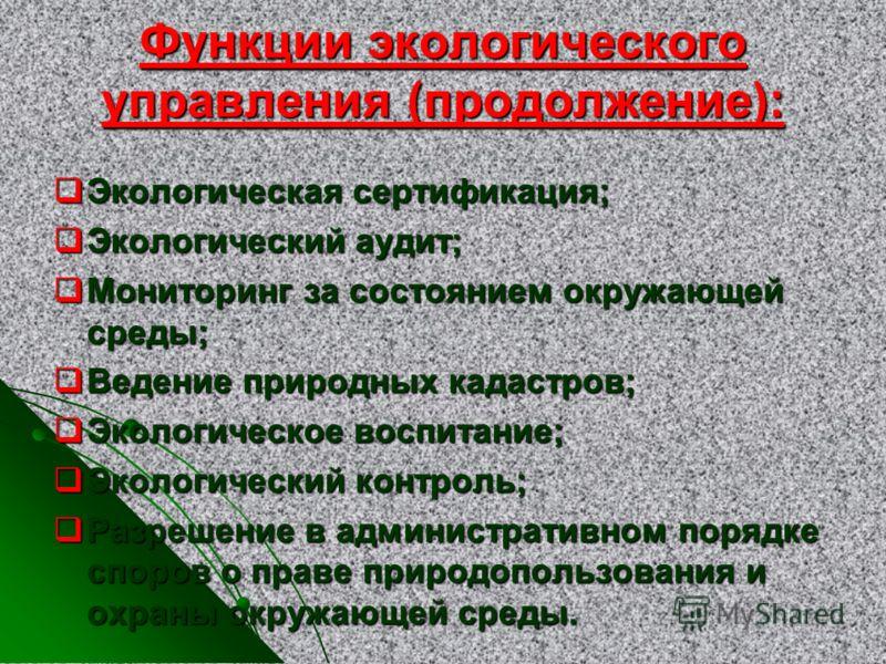 Функции экологического управления (продолжение): Экологическая сертификация; Экологическая сертификация; Экологический аудит; Экологический аудит; Мониторинг за состоянием окружающей среды; Мониторинг за состоянием окружающей среды; Ведение природных