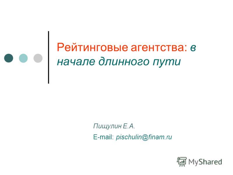 Рейтинговые агентства: в начале длинного пути Пищулин Е.А. E-mail: pischulin@finam.ru