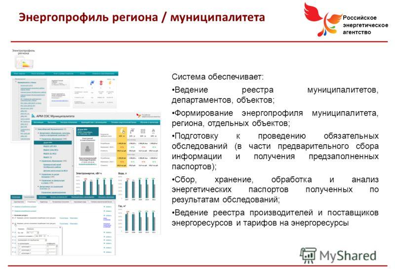 Российское энергетическое агентство Энергопрофиль региона / муниципалитета Система обеспечивает: Ведение реестра муниципалитетов, департаментов, объектов; Формирование энергопрофиля муниципалитета, региона, отдельных объектов; Подготовку к проведению