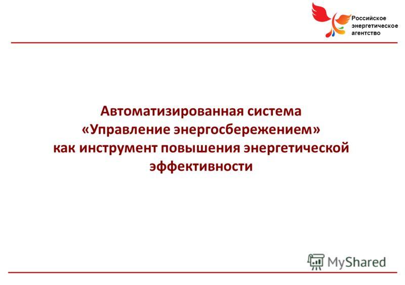 Российское энергетическое агентство Автоматизированная система «Управление энергосбережением» как инструмент повышения энергетической эффективности