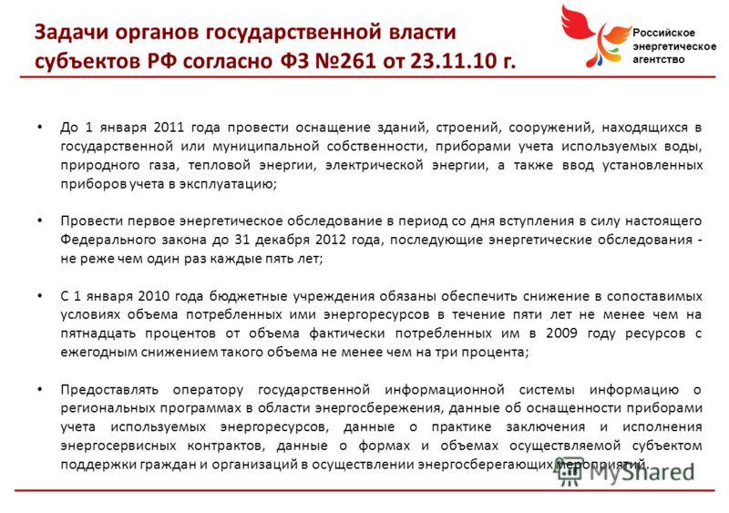 Российское энергетическое агентство Задачи органов государственной власти субъектов РФ согласно ФЗ 261 от 23.11.10 г. До 1 января 2011 года провести оснащение зданий, строений, сооружений, находящихся в государственной или муниципальной собственности