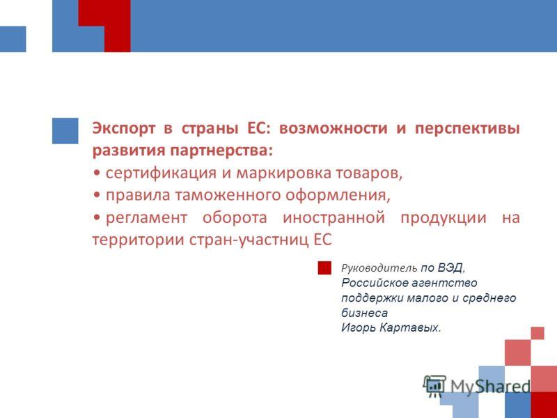 Экспорт в страны ЕС: возможности и перспективы развития партнерства: сертификация и маркировка товаров, правила таможенного оформления, регламент оборота иностранной продукции на территории стран-участниц ЕС Руководитель по ВЭД, Российское агентство
