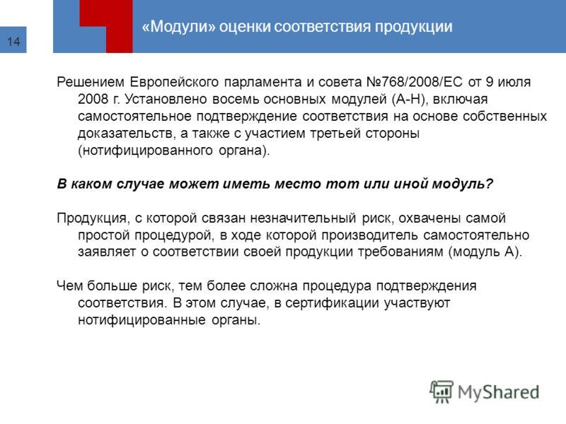 14 «Модули» оценки соответствия продукции Решением Европейского парламента и совета 768/2008/ЕС от 9 июля 2008 г. Установлено восемь основных модулей (A-H), включая самостоятельное подтверждение соответствия на основе собственных доказательств, а так