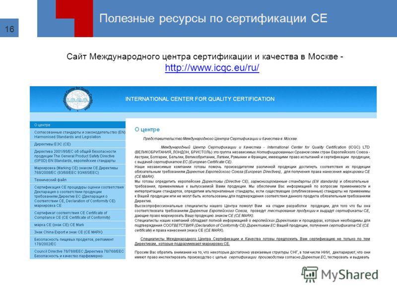 16 Полезные ресурсы по сертификации СЕ Сайт Международного центра сертификации и качества в Москве - http://www.icqc.eu/ru/ http://www.icqc.eu/ru/