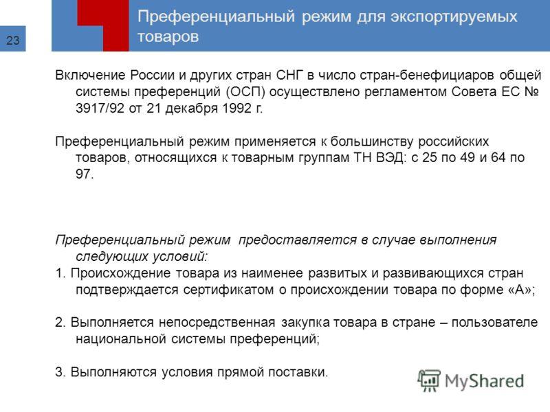23 Преференциальный режим для экспортируемых товаров Включение России и других стран СНГ в число стран-бенефициаров общей системы преференций (ОСП) осуществлено регламентом Совета ЕС 3917/92 от 21 декабря 1992 г. Преференциальный режим применяется к