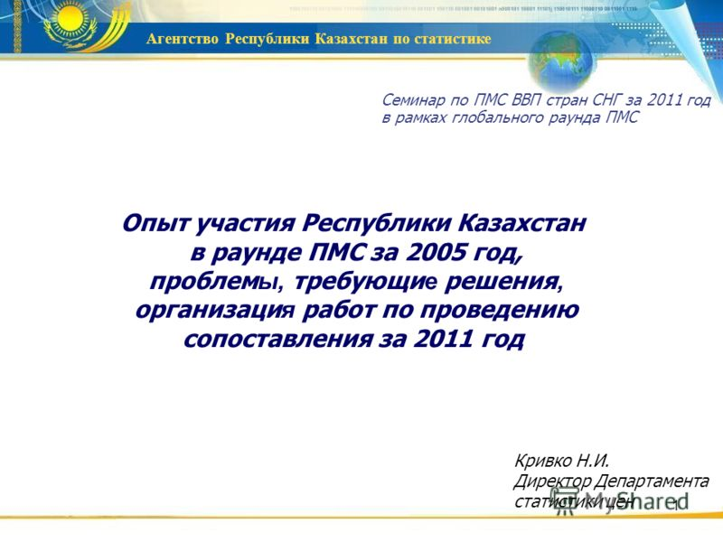 Агентство Республики Казахстан по статистике 1 Опыт участия Республики Казахстан в раунде ПМС за 2005 год, проблем ы, требующи е решения, организаци я работ по проведению сопоставления за 2011 год Семинар по ПМС ВВП стран СНГ за 2011 год в рамках гло