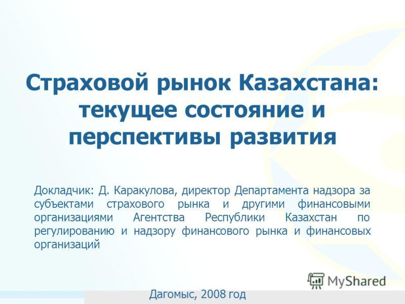 Страховой рынок Казахстана: текущее состояние и перспективы развития Докладчик: Д. Каракулова, директор Департамента надзора за субъектами страхового рынка и другими финансовыми организациями Агентства Республики Казахстан по регулированию и надзору