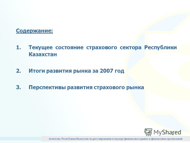 2 Содержание: 1.Текущее состояние страхового сектора Республики Казахстан 2.Итоги развития рынка за 2007 год 3.Перспективы развития страхового рынка Агентство Республики Казахстан по регулированию и надзору финансового рынка и финансовых организаций