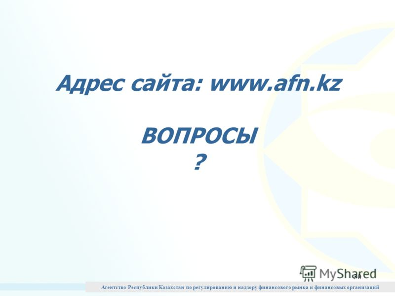 30 Адрес сайта: www.afn.kz ВОПРОСЫ ? Агентство Республики Казахстан по регулированию и надзору финансового рынка и финансовых организаций