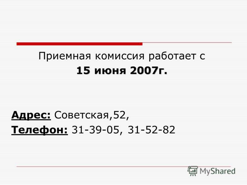 Приемная комиссия работает с 1 11 15 июня 2007г. Адрес: Советская,52, Телефон: 31-39-05, 31-52-82