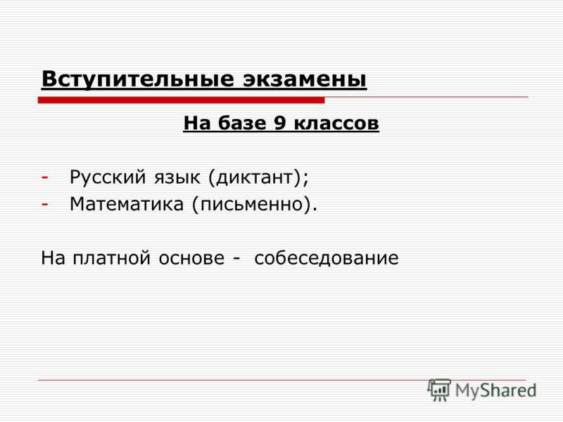 Вступительные экзамены На базе 9 классов -Русский язык (диктант); -Математика (письменно). На платной основе - собеседование
