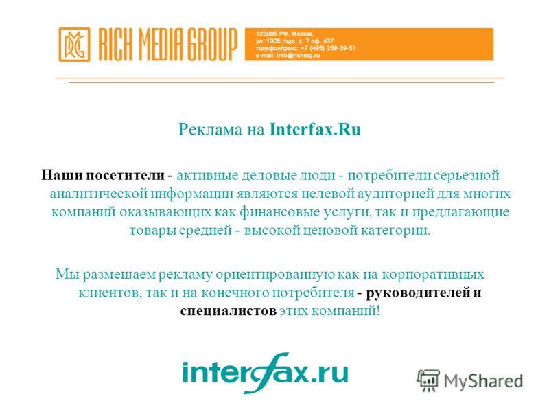 Реклама на Interfax.Ru Наши посетители - активные деловые люди - потребители серьезной аналитической информации являются целевой аудиторией для многих компаний оказывающих как финансовые услуги, так и предлагающие товары средней - высокой ценовой кат