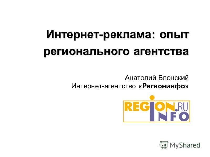 Интернет-реклама: опыт регионального агентства Анатолий Блонский Интернет-агентство «Регионинфо»