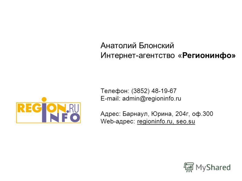 Анатолий Блонский Интернет-агентство «Регионинфо» Телефон: (3852) 48-19-67 E-mail: admin@regioninfo.ru Адрес: Барнаул, Юрина, 204г, оф.300 Web-адрес: regioninfo.ru, seo.su