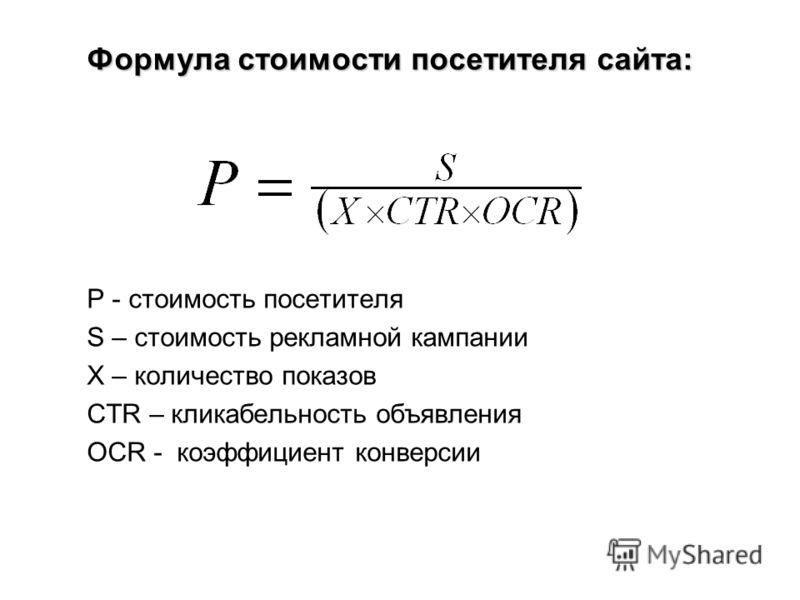 Формула стоимости посетителя сайта: P - стоимость посетителя S – стоимость рекламной кампании X – количество показов CTR – кликабельность объявления OCR - коэффициент конверсии