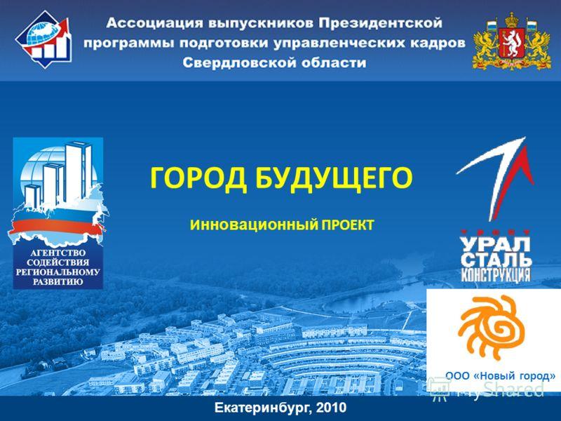 ГОРОД БУДУЩЕГО И нновационный ПРОЕКТ. Екатеринбург, 2010 ООО «Новый город»
