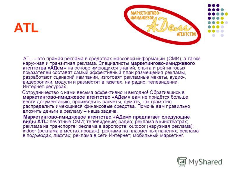 ATL ATL – это прямая реклама в средствах массовой информации (СМИ), а также наружная и транзитная реклама. Специалисты маркетингово-имиджевого агентства «АДем» на основе имеющихся знаний, опыта и рейтинговых показателей составят самый эффективный пла