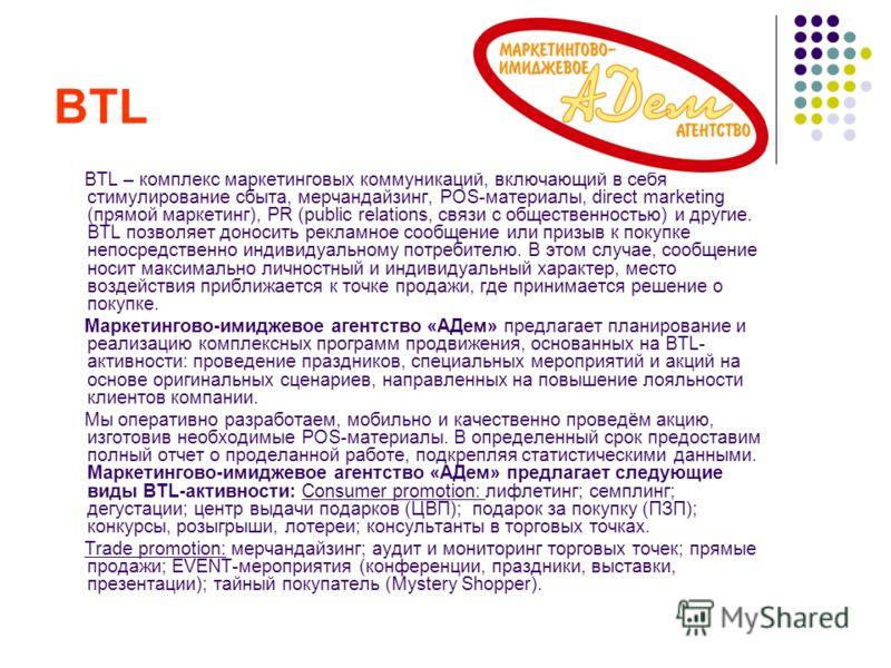 BTL BTL – комплекс маркетинговых коммуникаций, включающий в себя стимулирование сбыта, мерчандайзинг, POS-материалы, direct marketing (прямой маркетинг), PR (public relations, связи с общественностью) и другие. BTL позволяет доносить рекламное сообще