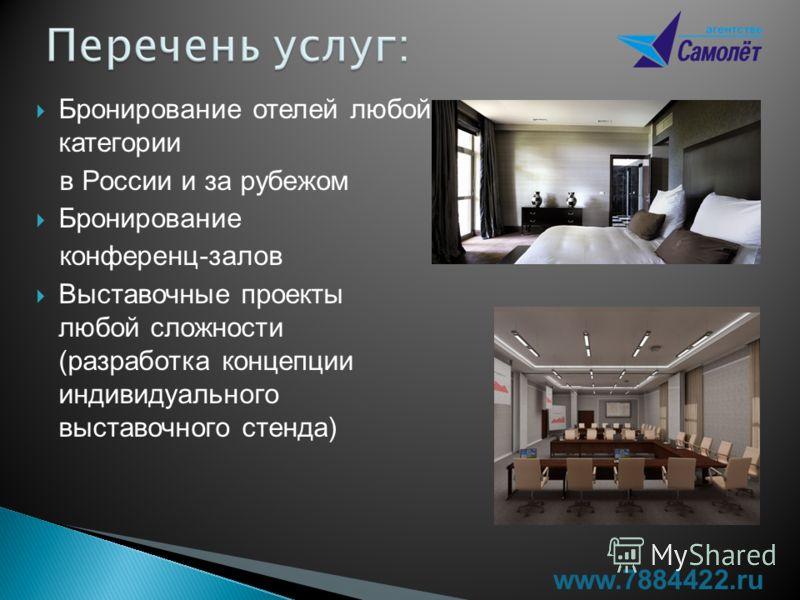 Бронирование отелей любой категории в России и за рубежом Бронирование конференц-залов Выставочные проекты любой сложности (разработка концепции индивидуального выставочного стенда) www.7884422.ru