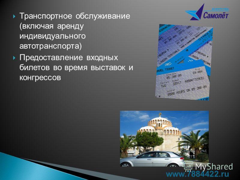 Транспортное обслуживание (включая аренду индивидуального автотранспорта) Предоставление входных билетов во время выставок и конгрессов www.7884422.ru