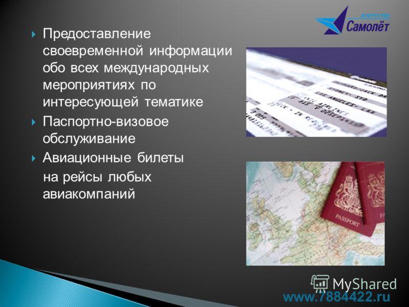 Предоставление своевременной информации обо всех международных мероприятиях по интересующей тематике Паспортно-визовое обслуживание Авиационные билеты на рейсы любых авиакомпаний www.7884422.ru
