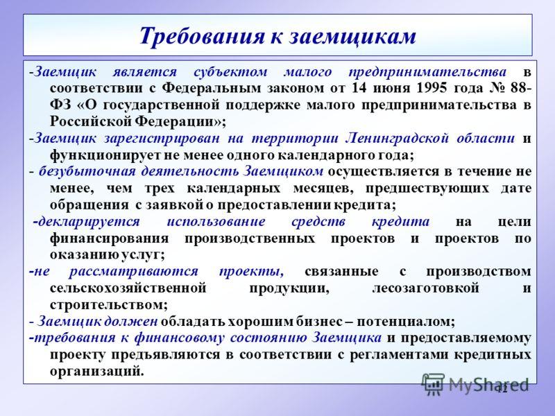 12 Требования к заемщикам -Заемщик является субъектом малого предпринимательства в соответствии с Федеральным законом от 14 июня 1995 года 88- ФЗ «О государственной поддержке малого предпринимательства в Российской Федерации»; -Заемщик зарегистрирова