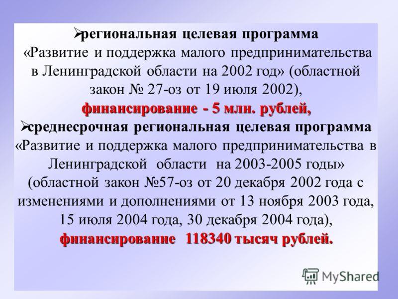 4 региональная целевая программа «Развитие и поддержка малого предпринимательства в Ленинградской области на 2002 год» (областной закон 27-оз от 19 июля 2002), финансирование - 5 млн. рублей, финансирование 118340 тысяч рублей. среднесрочная регионал