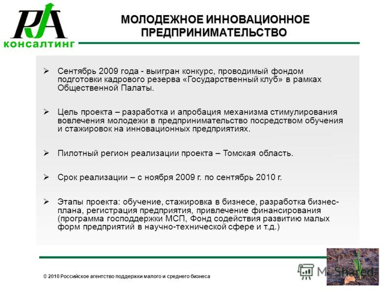 © 2010 Российское агентство поддержки малого и среднего бизнеса МОЛОДЕЖНОЕ ИННОВАЦИОННОЕ ПРЕДПРИНИМАТЕЛЬСТВО МОЛОДЕЖНОЕ ИННОВАЦИОННОЕ ПРЕДПРИНИМАТЕЛЬСТВО Сентябрь 2009 года - выигран конкурс, проводимый фондом подготовки кадрового резерва «Государств