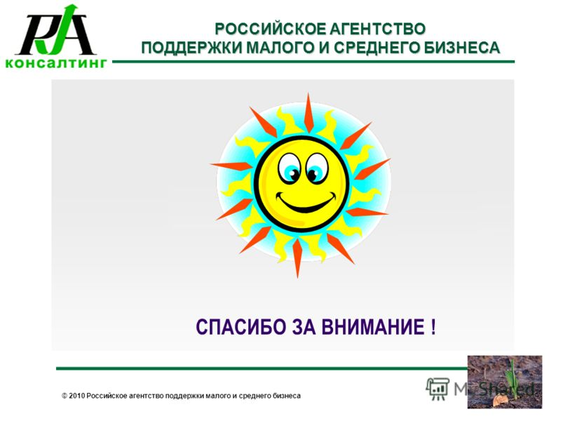 © 2010 Российское агентство поддержки малого и среднего бизнеса РОССИЙСКОЕ АГЕНТСТВО ПОДДЕРЖКИ МАЛОГО И СРЕДНЕГО БИЗНЕСА СПАСИБО ЗА ВНИМАНИЕ !