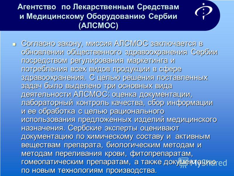 Агентство по Лекарственным Средствам и Медицинскому Оборудованию Сербии (АЛСМОС) Согласно закону, миссия АЛСМОС заключается в обновлении общественного здравоохранения Сербии посредством регулирования маркетинга и потребления всех видов продукции в сф