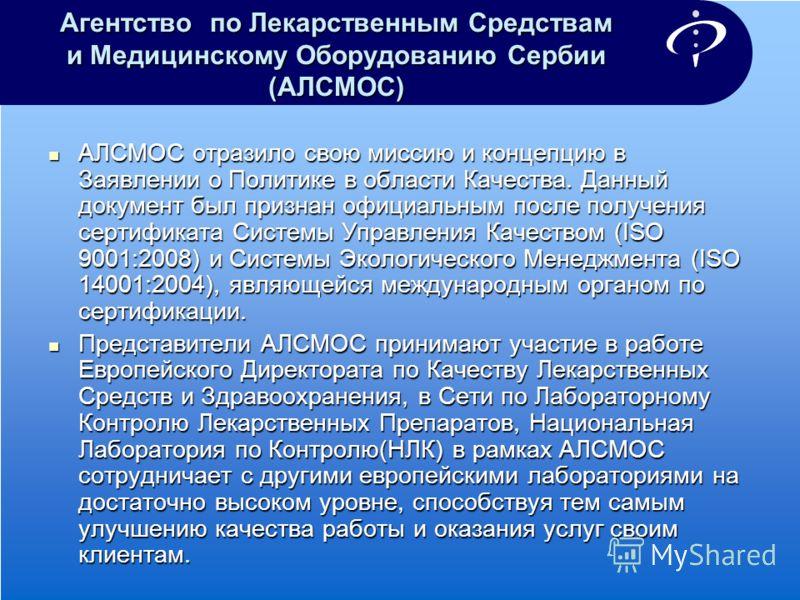 Агентство по Лекарственным Средствам и Медицинскому Оборудованию Сербии (АЛСМОС) АЛСМОС отразило свою миссию и концепцию в Заявлении о Политике в области Качества. Данный документ был признан официальным после получения сертификата Системы Управления