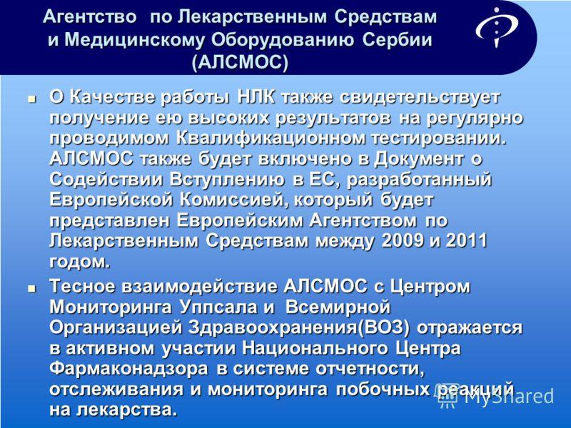 Агентство по Лекарственным Средствам и Медицинскому Оборудованию Сербии (АЛСМОС) О Качестве работы НЛК также свидетельствует получение ею высоких результатов на регулярно проводимом Квалификационном тестировании. АЛСМОС также будет включено в Докумен
