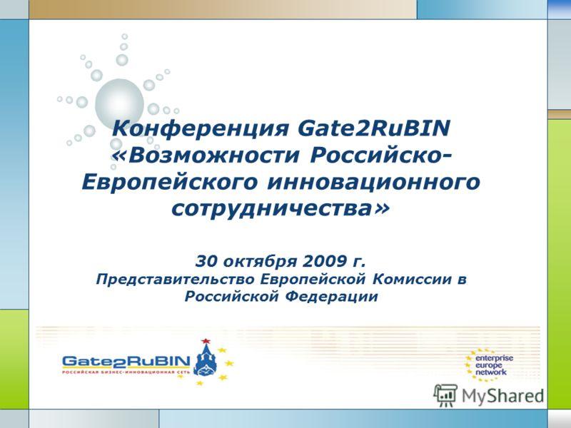 LOGO Конференция Gate2RuBIN «Возможности Российско- Европейского инновационного сотрудничества» 30 октября 2009 г. Представительство Европейской Комиссии в Российской Федерации