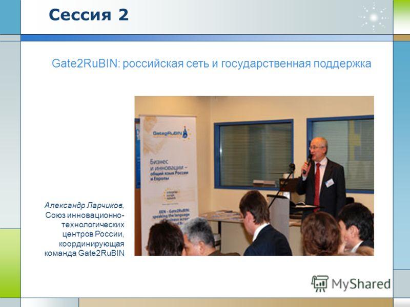 Gate2RuBIN: российская сеть и государственная поддержка Александр Ларчиков, Союз инновационно- технологических центров России, координирующая команда Gate2RuBIN Сессия 2