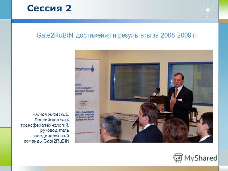 Gate2RuBIN: достижения и результаты за 2008-2009 гг. Антон Яновский, Российская сеть трансфера технологий, руководитель координирующей команды Gate2RuBIN Сессия 2