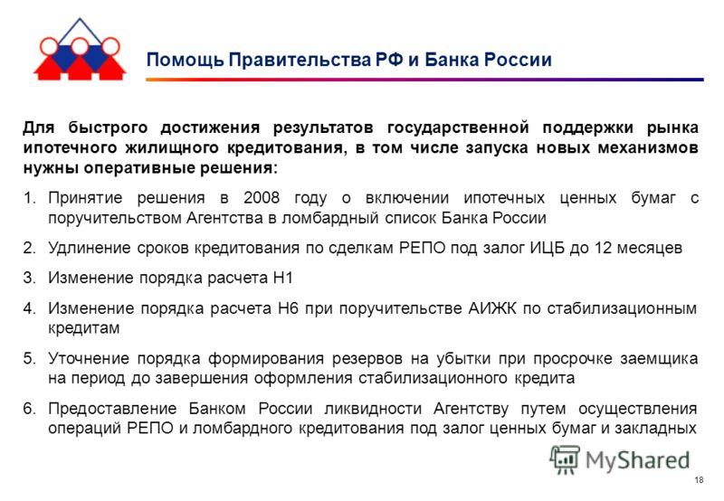 18 Помощь Правительства РФ и Банка России Для быстрого достижения результатов государственной поддержки рынка ипотечного жилищного кредитования, в том числе запуска новых механизмов нужны оперативные решения: 1.Принятие решения в 2008 году о включени
