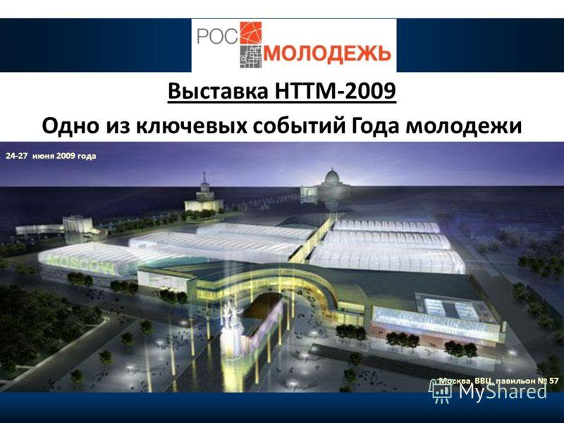 9 Выставка НТТМ-2009 Одно из ключевых событий Года молодежи 24-27 июня 2009 года Москва, ВВЦ, павильон 57