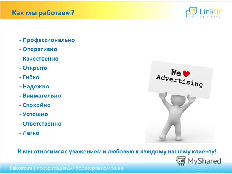 Как мы работаем? - Профессионально - Оперативно - Качественно - Открыто - Гибко - Надежно - Внимательно - Спокойно - Успешно - Ответственно - Легко И мы относимся с уважением и любовью к каждому нашему клиенту! linkorra.ru | презентация для партнеров
