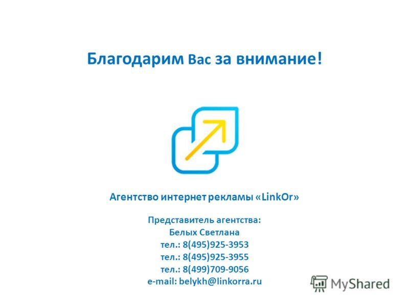 Благодарим Вас за внимание! Агентство интернет рекламы «LinkOr» Представитель агентства: Белых Светлана тел.: 8(495)925-3953 тел.: 8(495)925-3955 тел.: 8(499)709-9056 e-mail: belykh@linkorra.ru